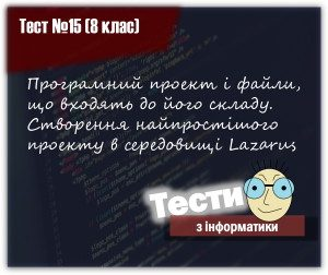 Програмний проект і файли, що входять до його складу. Створення найпростішого проекту в середовищі Lazarus. Тест 15 (8 клас)