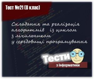 Складання та реалізація алгоритмів із циклом з лічильником у середовищі програмування. Тест 21 (8 клас)